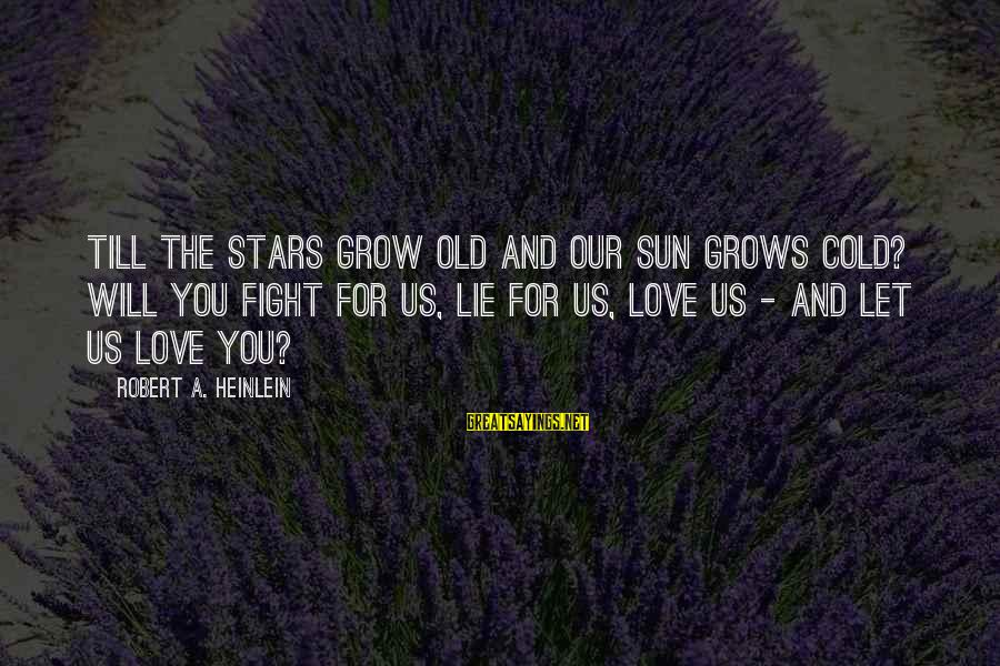 Our Love Will Grow Sayings By Robert A. Heinlein: Till the stars grow old and our sun grows cold? Will you fight for us,