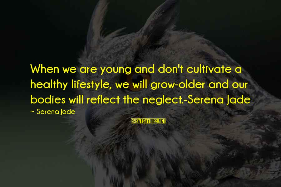 Our Love Will Grow Sayings By Serena Jade: When we are young and don't cultivate a healthy lifestyle, we will grow-older and our