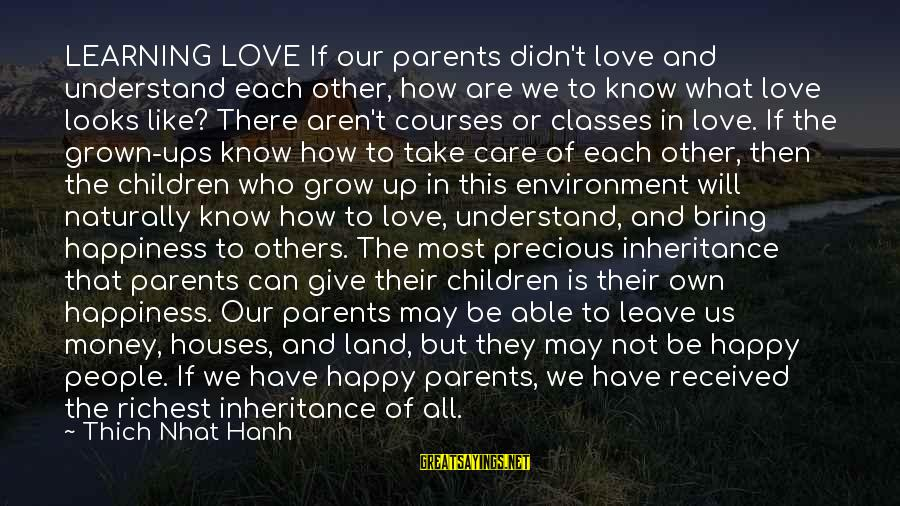 Our Love Will Grow Sayings By Thich Nhat Hanh: LEARNING LOVE If our parents didn't love and understand each other, how are we to