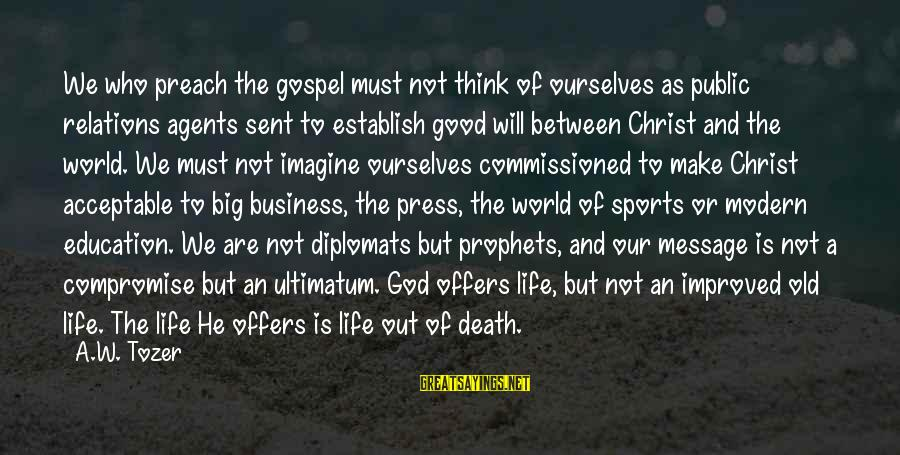 Our Modern World Sayings By A.W. Tozer: We who preach the gospel must not think of ourselves as public relations agents sent