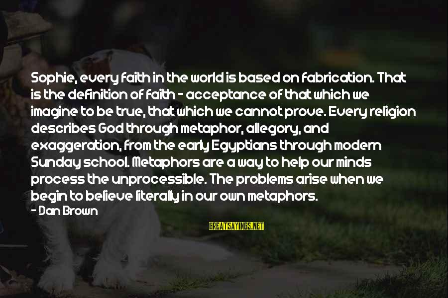 Our Modern World Sayings By Dan Brown: Sophie, every faith in the world is based on fabrication. That is the definition of