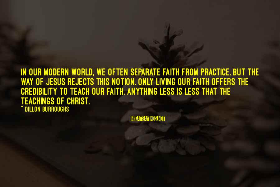 Our Modern World Sayings By Dillon Burroughs: In our modern world, we often separate faith from practice. But the way of Jesus
