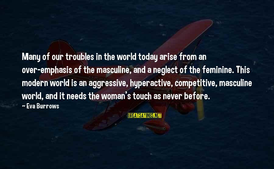 Our Modern World Sayings By Eva Burrows: Many of our troubles in the world today arise from an over-emphasis of the masculine,