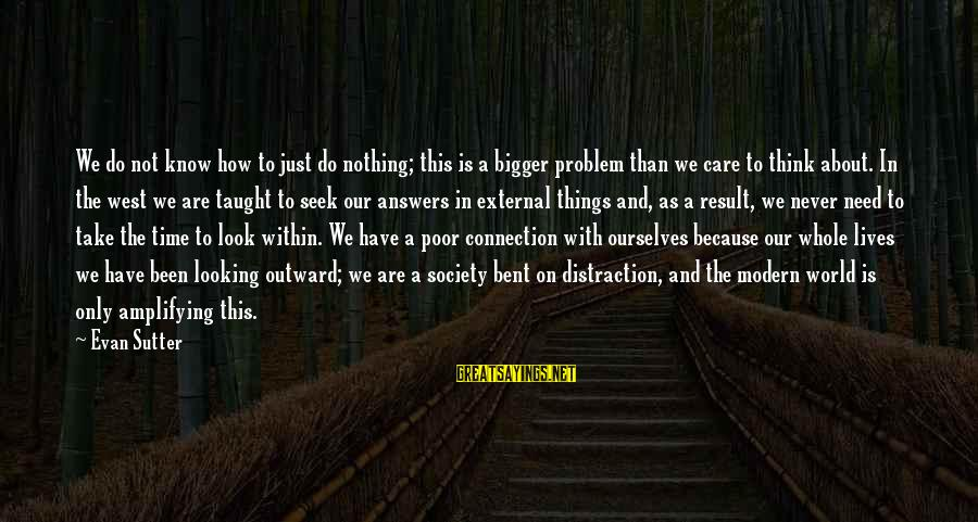 Our Modern World Sayings By Evan Sutter: We do not know how to just do nothing; this is a bigger problem than