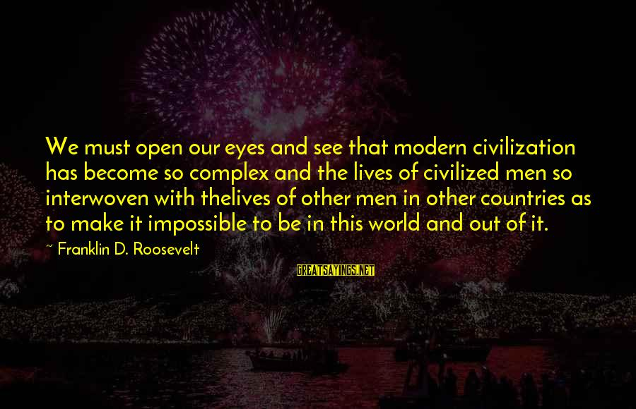 Our Modern World Sayings By Franklin D. Roosevelt: We must open our eyes and see that modern civilization has become so complex and