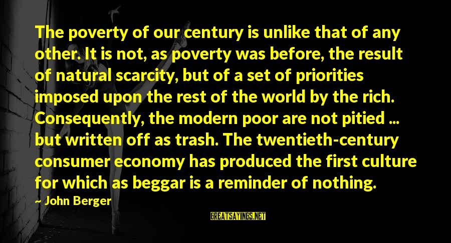 Our Modern World Sayings By John Berger: The poverty of our century is unlike that of any other. It is not, as