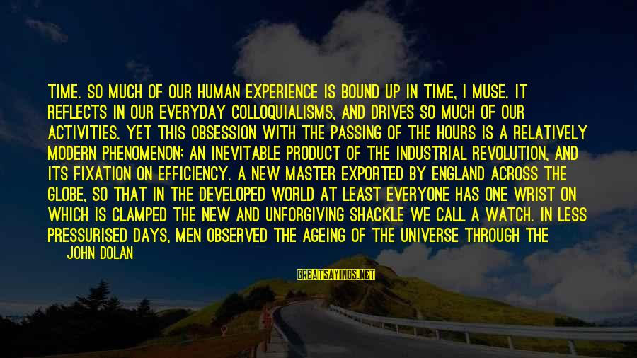Our Modern World Sayings By John Dolan: Time. So much of our human experience is bound up in time, I muse. It