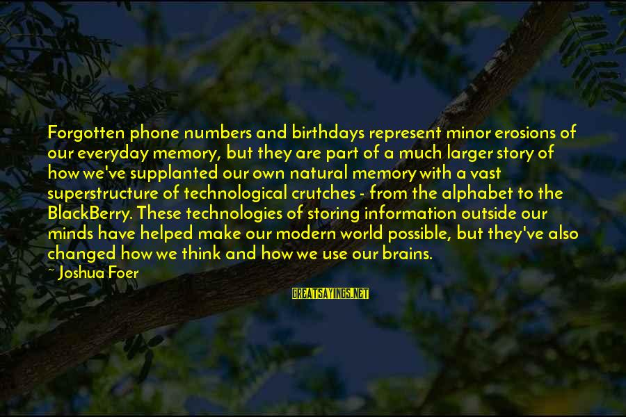 Our Modern World Sayings By Joshua Foer: Forgotten phone numbers and birthdays represent minor erosions of our everyday memory, but they are