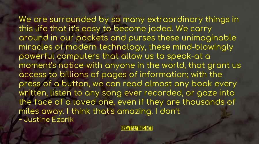 Our Modern World Sayings By Justine Ezarik: We are surrounded by so many extraordinary things in this life that it's easy to