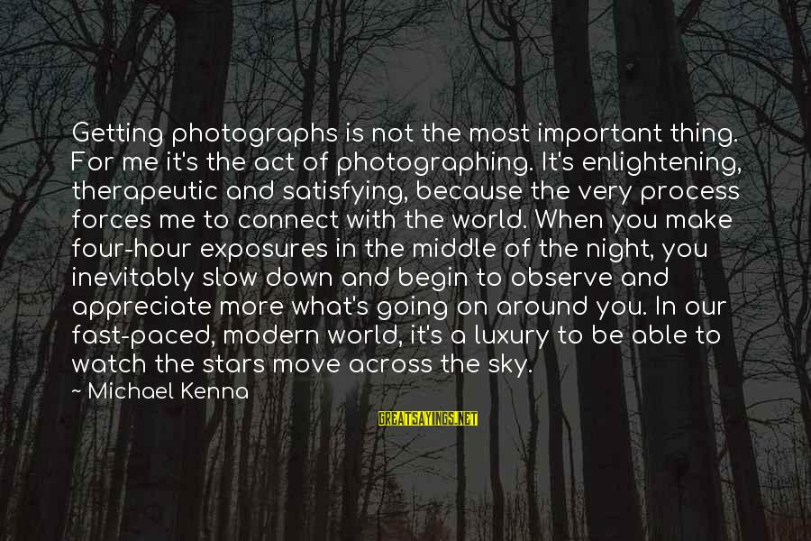 Our Modern World Sayings By Michael Kenna: Getting photographs is not the most important thing. For me it's the act of photographing.