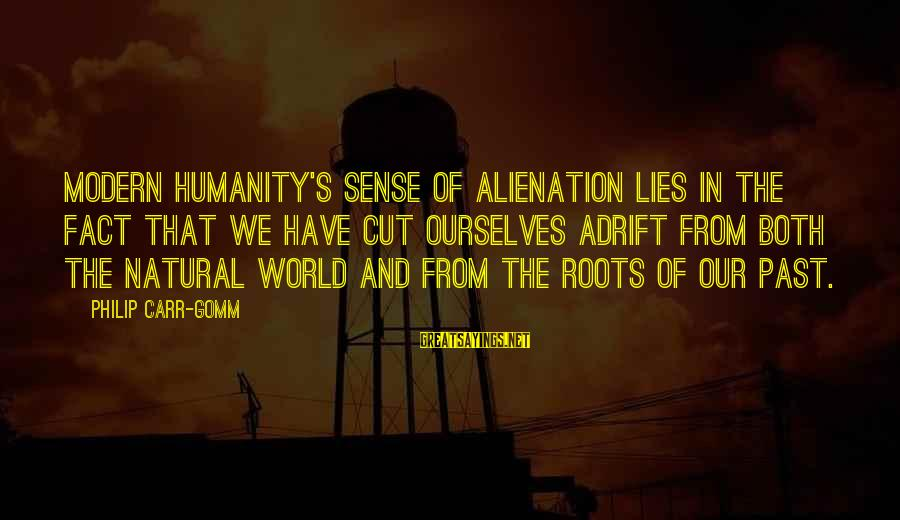Our Modern World Sayings By Philip Carr-Gomm: Modern humanity's sense of alienation lies in the fact that we have cut ourselves adrift