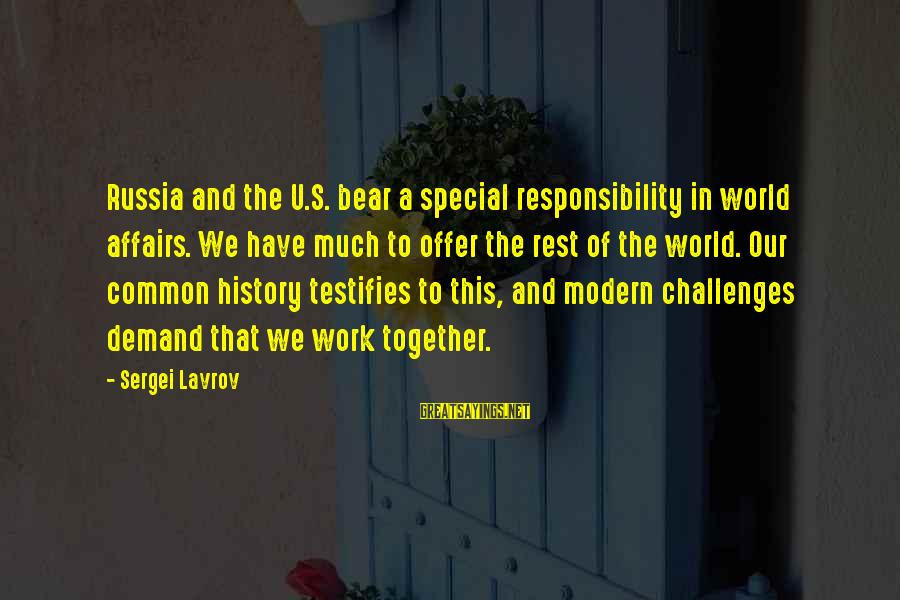 Our Modern World Sayings By Sergei Lavrov: Russia and the U.S. bear a special responsibility in world affairs. We have much to