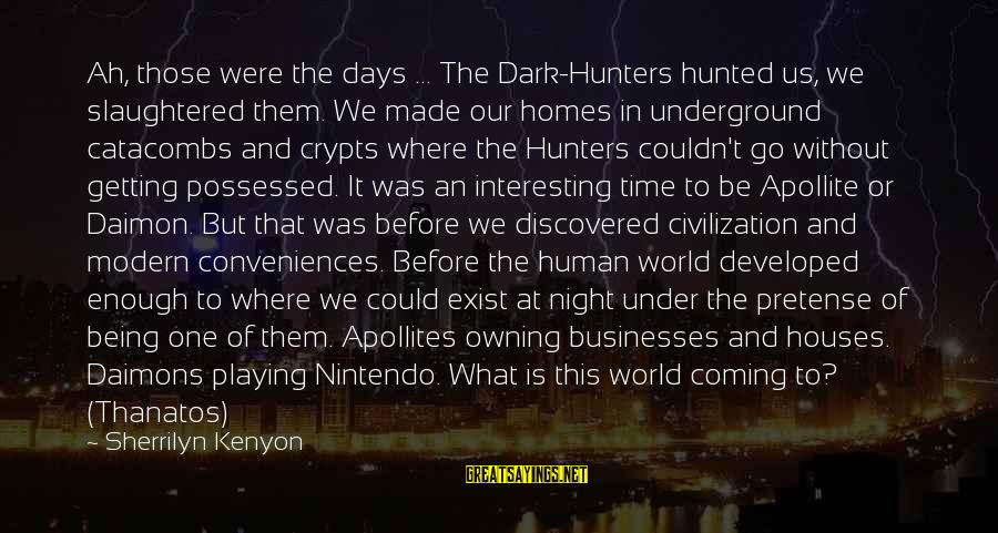 Our Modern World Sayings By Sherrilyn Kenyon: Ah, those were the days ... The Dark-Hunters hunted us, we slaughtered them. We made