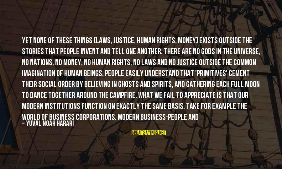 Our Modern World Sayings By Yuval Noah Harari: Yet none of these things [laws, justice, human rights, money] exists outside the stories that
