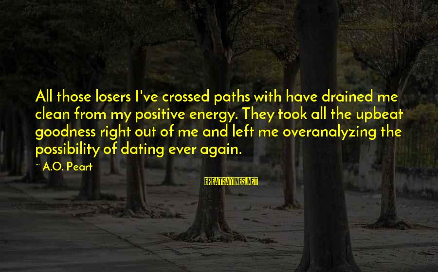 Our Paths Crossed Sayings By A.O. Peart: All those losers I've crossed paths with have drained me clean from my positive energy.