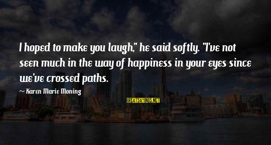 "Our Paths Crossed Sayings By Karen Marie Moning: I hoped to make you laugh,"" he said softly. ""I've not seen much in the"