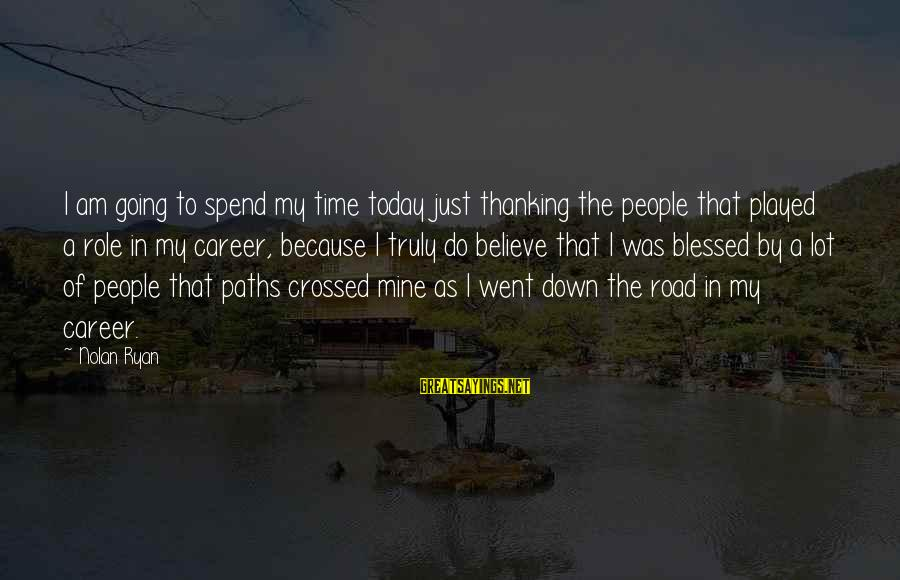 Our Paths Crossed Sayings By Nolan Ryan: I am going to spend my time today just thanking the people that played a