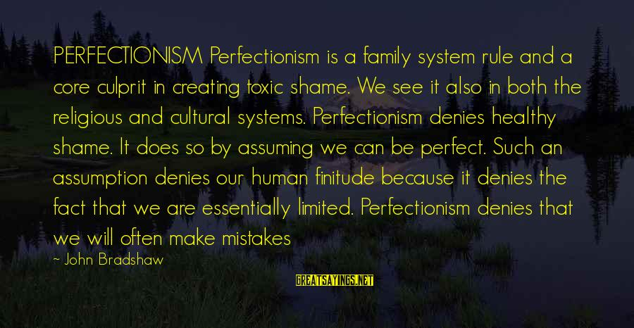Our Perfect Family Sayings By John Bradshaw: PERFECTIONISM Perfectionism is a family system rule and a core culprit in creating toxic shame.