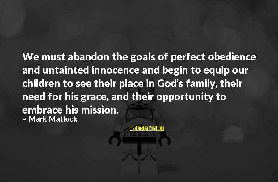 Our Perfect Family Sayings By Mark Matlock: We must abandon the goals of perfect obedience and untainted innocence and begin to equip