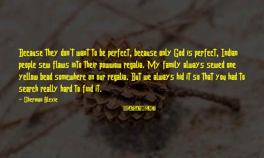 Our Perfect Family Sayings By Sherman Alexie: Because they don't want to be perfect, because only God is perfect, Indian people sew