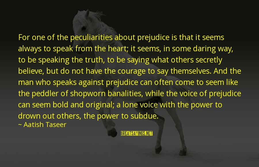 Out For Themselves Sayings By Aatish Taseer: For one of the peculiarities about prejudice is that it seems always to speak from