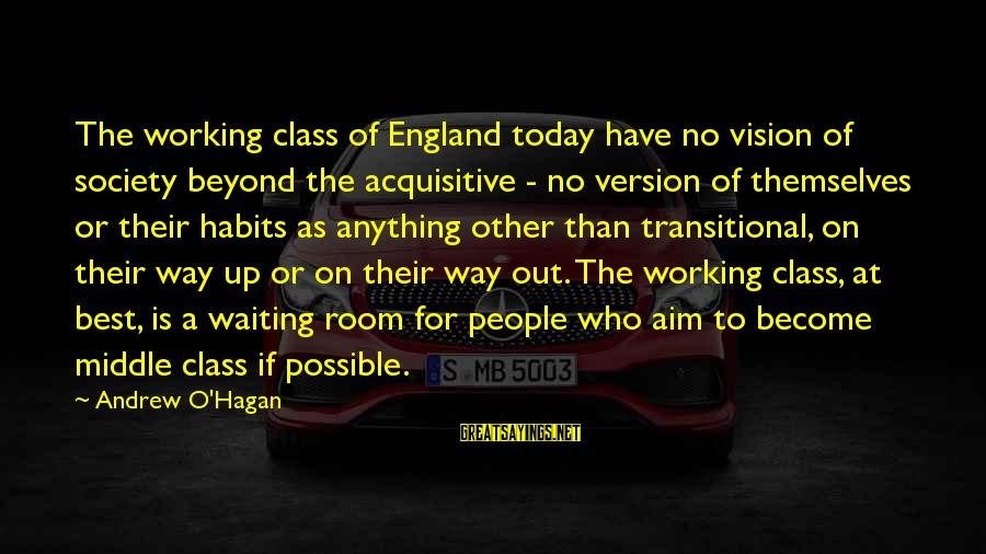 Out For Themselves Sayings By Andrew O'Hagan: The working class of England today have no vision of society beyond the acquisitive -