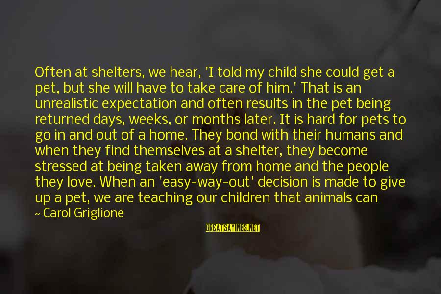 Out For Themselves Sayings By Carol Griglione: Often at shelters, we hear, 'I told my child she could get a pet, but