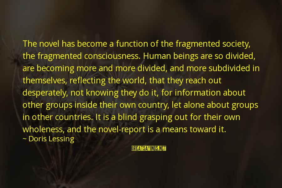 Out For Themselves Sayings By Doris Lessing: The novel has become a function of the fragmented society, the fragmented consciousness. Human beings