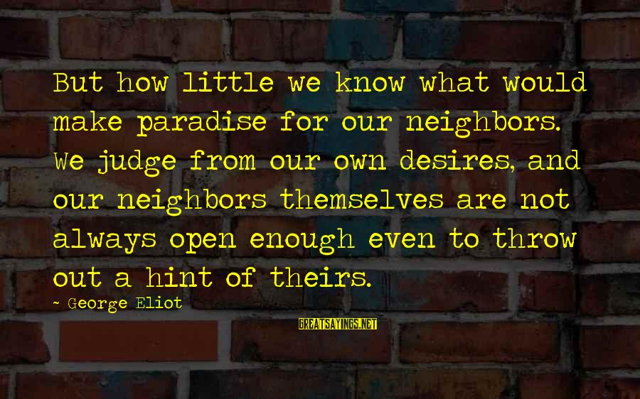 Out For Themselves Sayings By George Eliot: But how little we know what would make paradise for our neighbors. We judge from