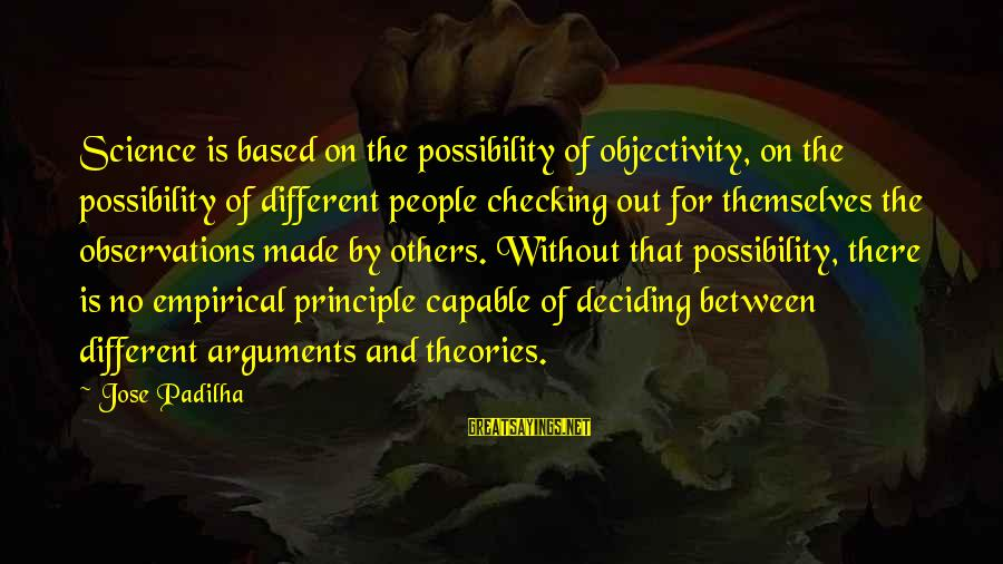 Out For Themselves Sayings By Jose Padilha: Science is based on the possibility of objectivity, on the possibility of different people checking