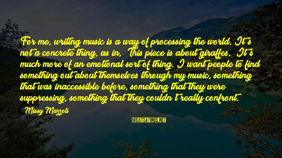 Out For Themselves Sayings By Missy Mazzoli: For me, writing music is a way of processing the world. It's not a concrete