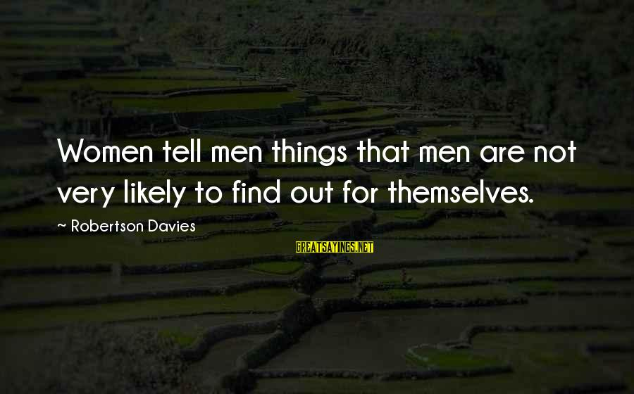 Out For Themselves Sayings By Robertson Davies: Women tell men things that men are not very likely to find out for themselves.