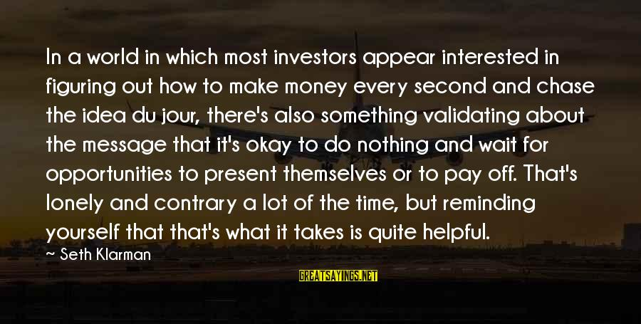 Out For Themselves Sayings By Seth Klarman: In a world in which most investors appear interested in figuring out how to make