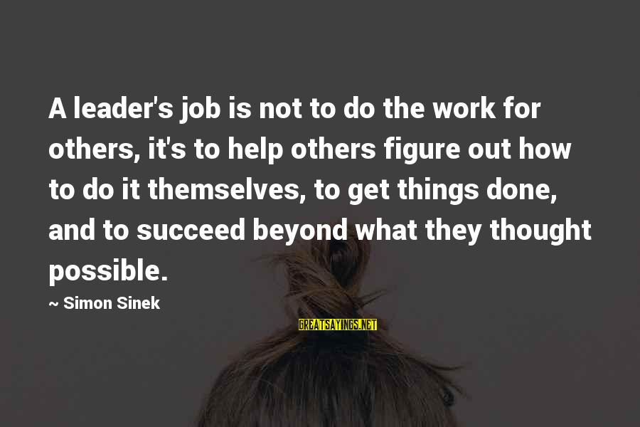Out For Themselves Sayings By Simon Sinek: A leader's job is not to do the work for others, it's to help others