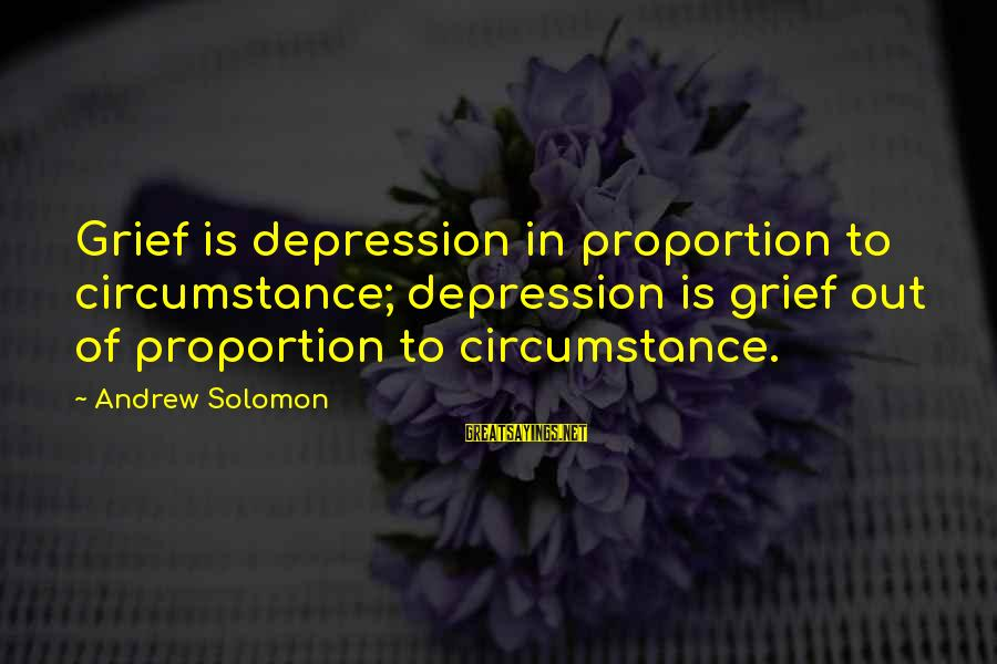 Out Of Proportion Sayings By Andrew Solomon: Grief is depression in proportion to circumstance; depression is grief out of proportion to circumstance.