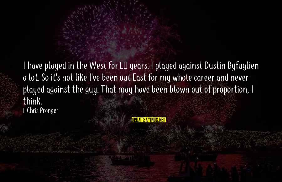 Out Of Proportion Sayings By Chris Pronger: I have played in the West for 14 years. I played against Dustin Byfuglien a