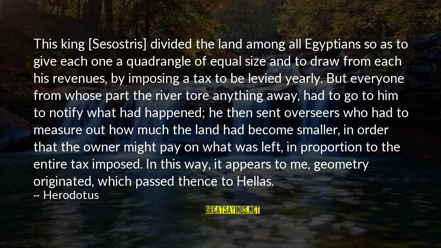 Out Of Proportion Sayings By Herodotus: This king [Sesostris] divided the land among all Egyptians so as to give each one