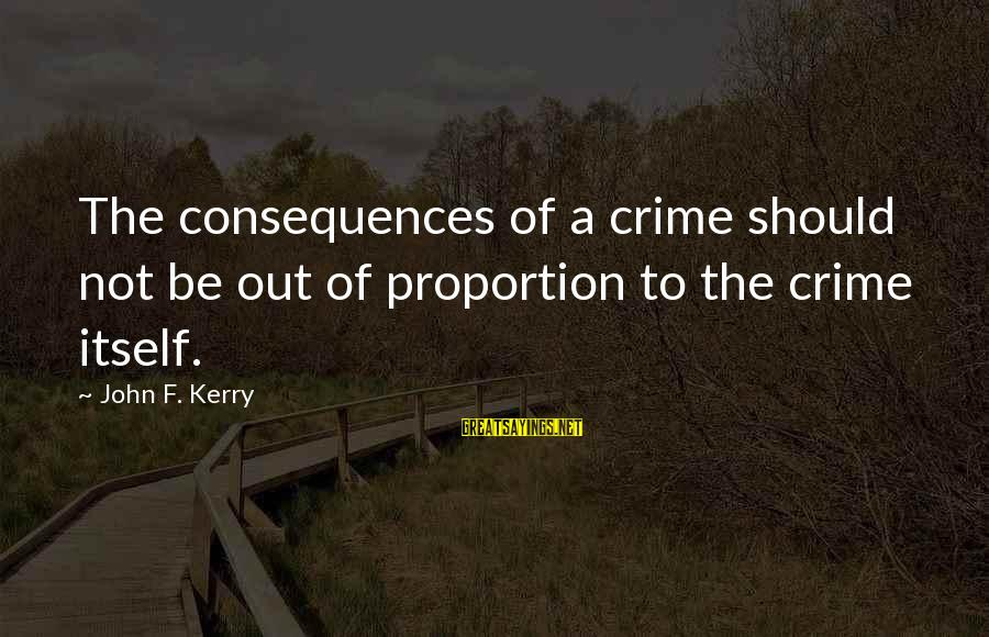 Out Of Proportion Sayings By John F. Kerry: The consequences of a crime should not be out of proportion to the crime itself.