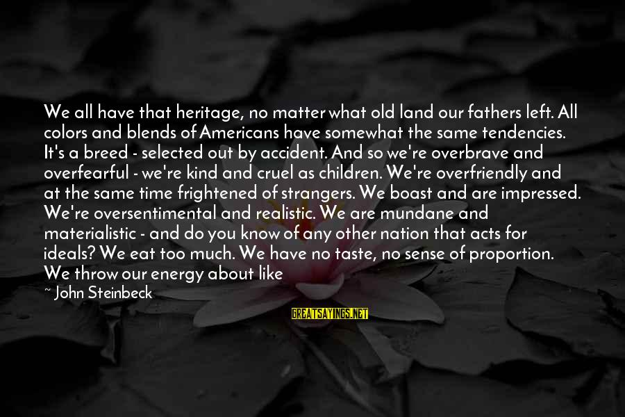 Out Of Proportion Sayings By John Steinbeck: We all have that heritage, no matter what old land our fathers left. All colors