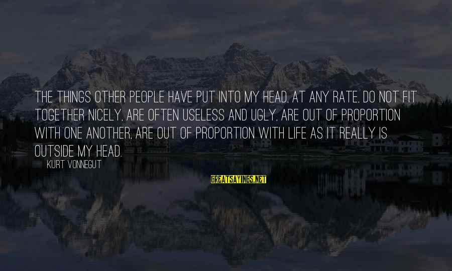 Out Of Proportion Sayings By Kurt Vonnegut: The things other people have put into my head, at any rate, do not fit