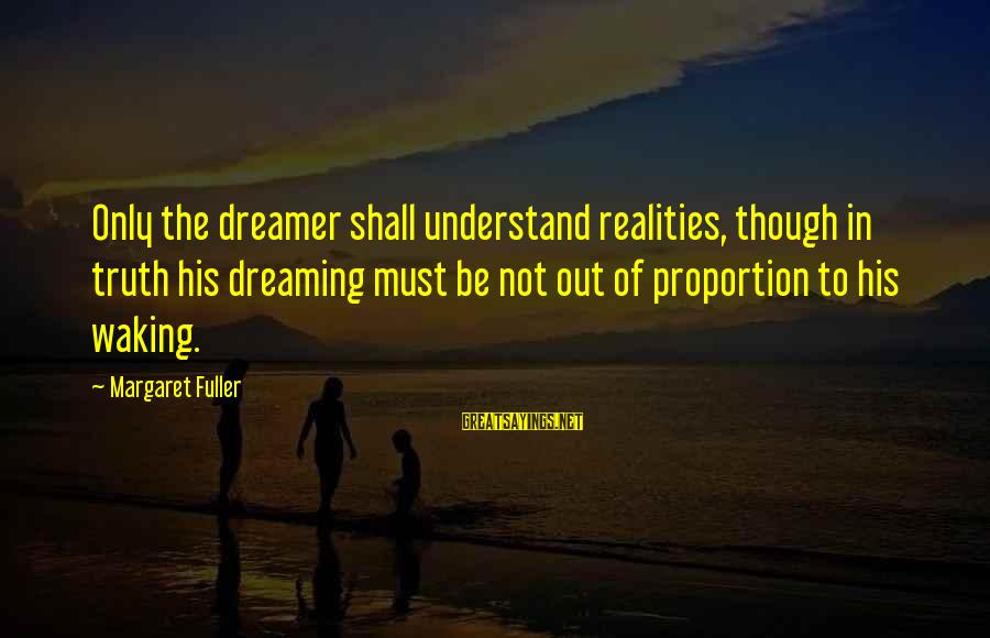 Out Of Proportion Sayings By Margaret Fuller: Only the dreamer shall understand realities, though in truth his dreaming must be not out