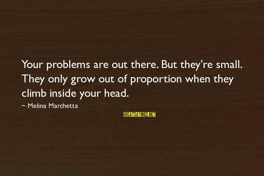 Out Of Proportion Sayings By Melina Marchetta: Your problems are out there. But they're small. They only grow out of proportion when