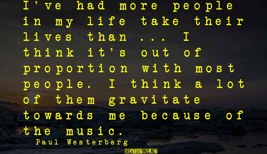 Out Of Proportion Sayings By Paul Westerberg: I've had more people in my life take their lives than ... I think it's