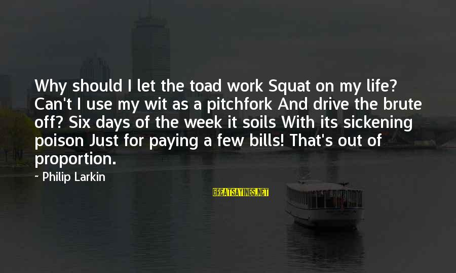 Out Of Proportion Sayings By Philip Larkin: Why should I let the toad work Squat on my life? Can't I use my