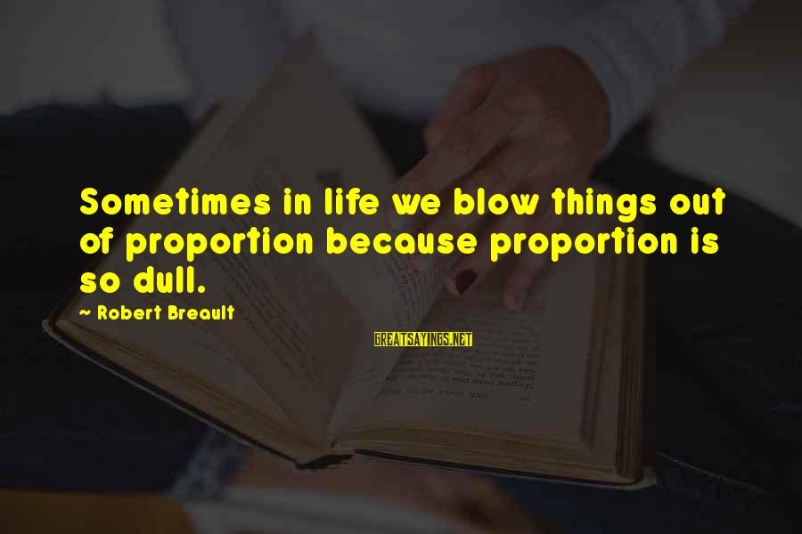 Out Of Proportion Sayings By Robert Breault: Sometimes in life we blow things out of proportion because proportion is so dull.