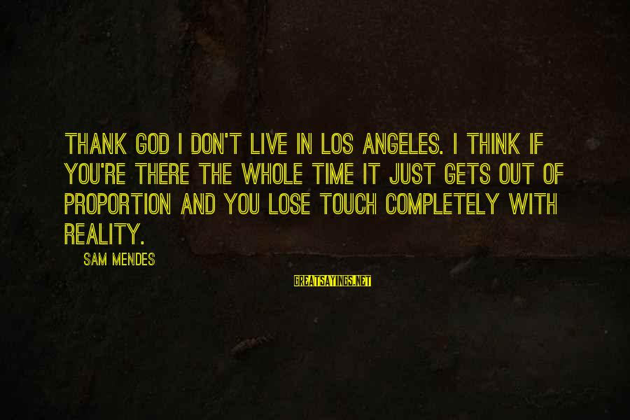 Out Of Proportion Sayings By Sam Mendes: Thank God I don't live in Los Angeles. I think if you're there the whole
