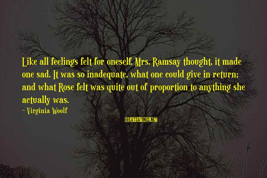 Out Of Proportion Sayings By Virginia Woolf: Like all feelings felt for oneself, Mrs. Ramsay thought, it made one sad. It was