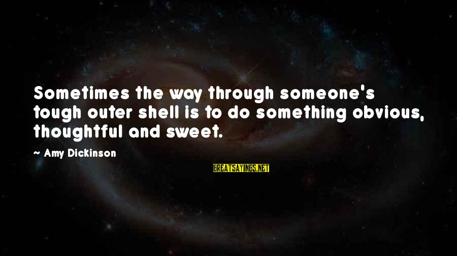 Outer Shell Sayings By Amy Dickinson: Sometimes the way through someone's tough outer shell is to do something obvious, thoughtful and