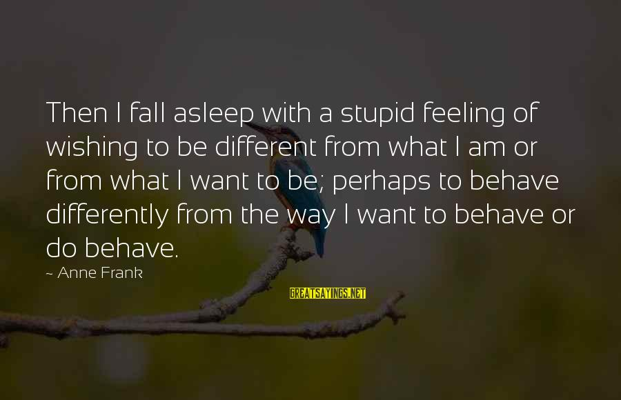 Outer Shell Sayings By Anne Frank: Then I fall asleep with a stupid feeling of wishing to be different from what