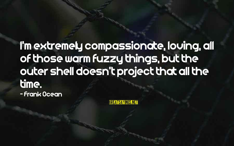 Outer Shell Sayings By Frank Ocean: I'm extremely compassionate, loving, all of those warm fuzzy things, but the outer shell doesn't